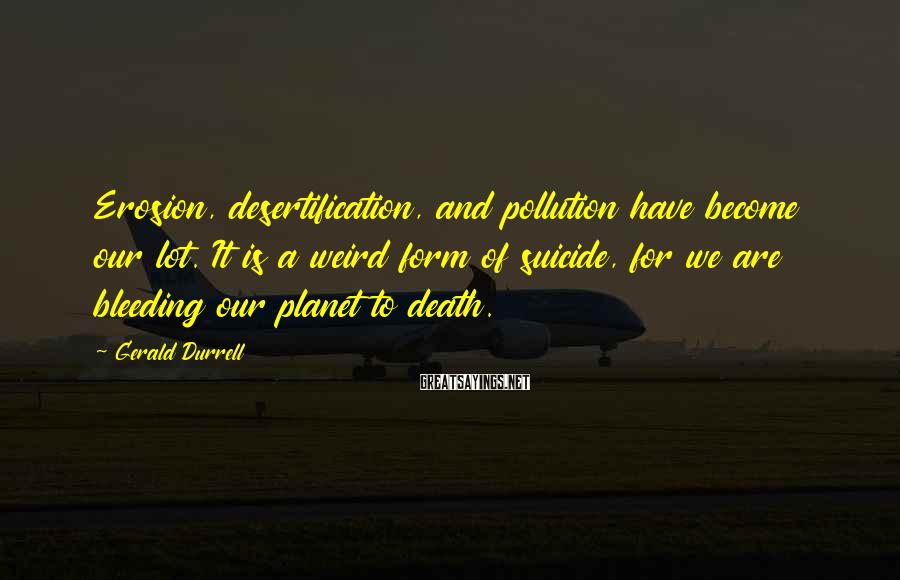 Gerald Durrell Sayings: Erosion, desertification, and pollution have become our lot. It is a weird form of suicide,