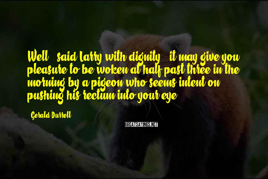 "Gerald Durrell Sayings: Well,"" said Larry with dignity, ""it may give you pleasure to be woken at half-past"
