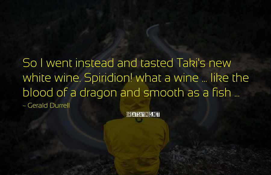 Gerald Durrell Sayings: So I went instead and tasted Taki's new white wine. Spiridion! what a wine ...