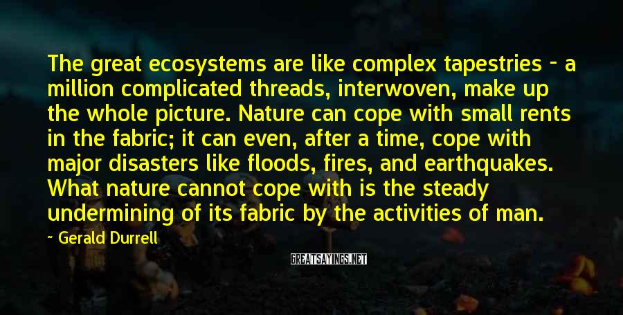 Gerald Durrell Sayings: The great ecosystems are like complex tapestries - a million complicated threads, interwoven, make up