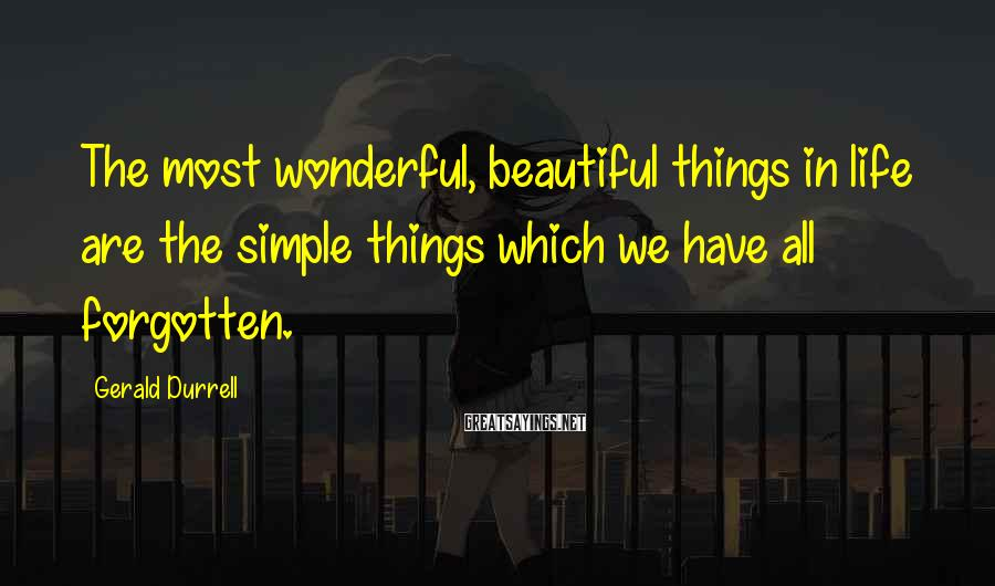 Gerald Durrell Sayings: The most wonderful, beautiful things in life are the simple things which we have all