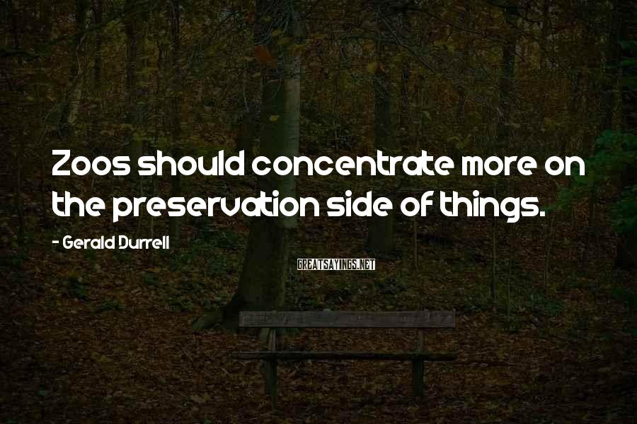 Gerald Durrell Sayings: Zoos should concentrate more on the preservation side of things.