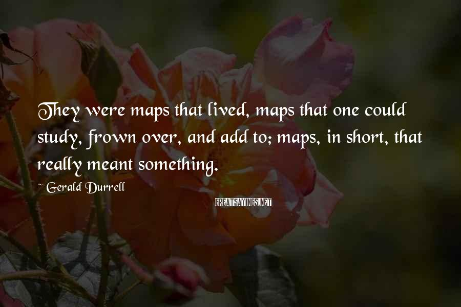 Gerald Durrell Sayings: They were maps that lived, maps that one could study, frown over, and add to;