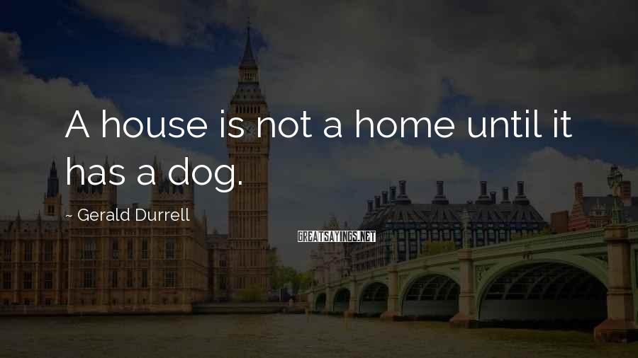 Gerald Durrell Sayings: A house is not a home until it has a dog.