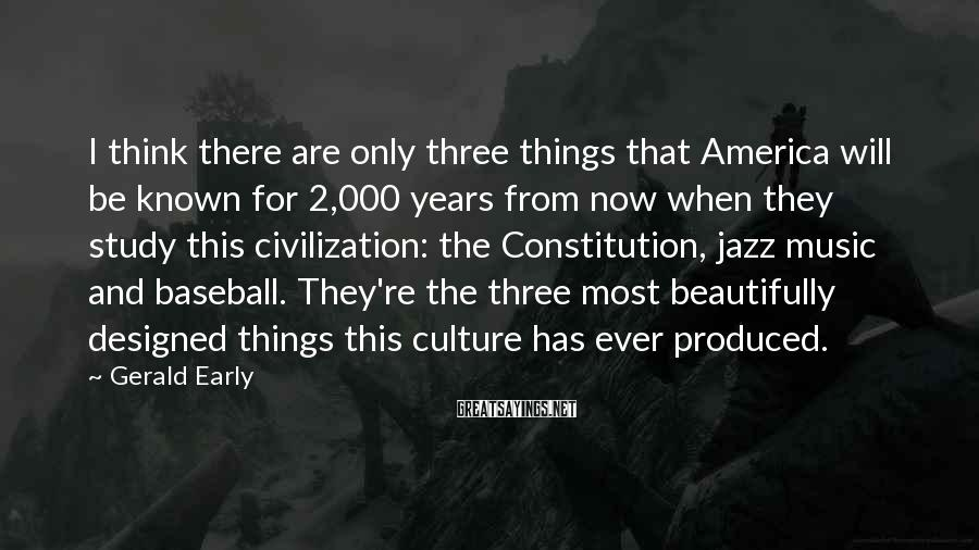 Gerald Early Sayings: I think there are only three things that America will be known for 2,000 years