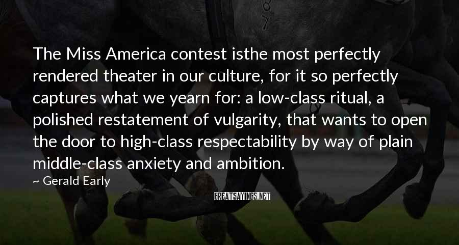 Gerald Early Sayings: The Miss America contest isthe most perfectly rendered theater in our culture, for it so