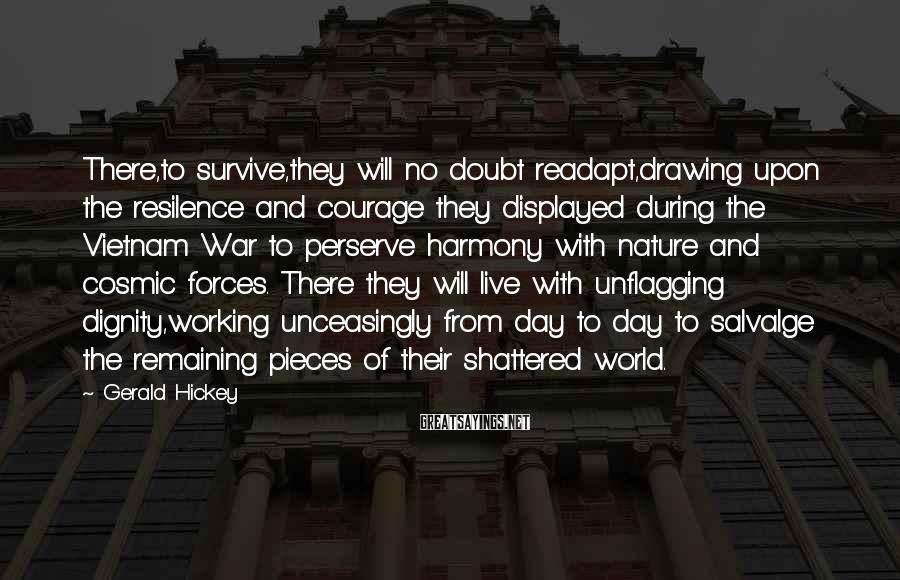 Gerald Hickey Sayings: There,to survive,they will no doubt readapt,drawing upon the resilence and courage they displayed during the