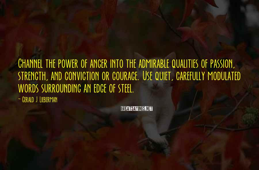 Gerald J. Lieberman Sayings: Channel the power of anger into the admirable qualities of passion, strength, and conviction or