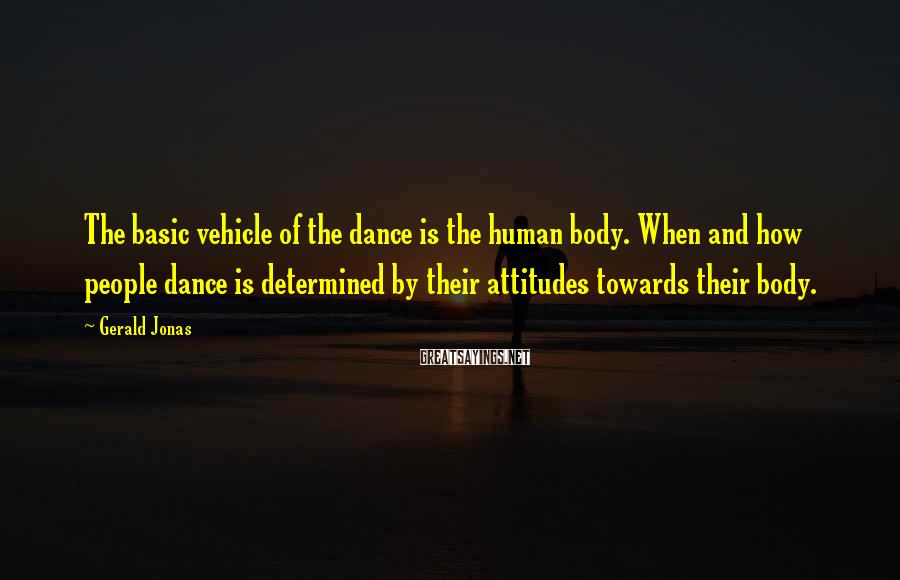 Gerald Jonas Sayings: The basic vehicle of the dance is the human body. When and how people dance
