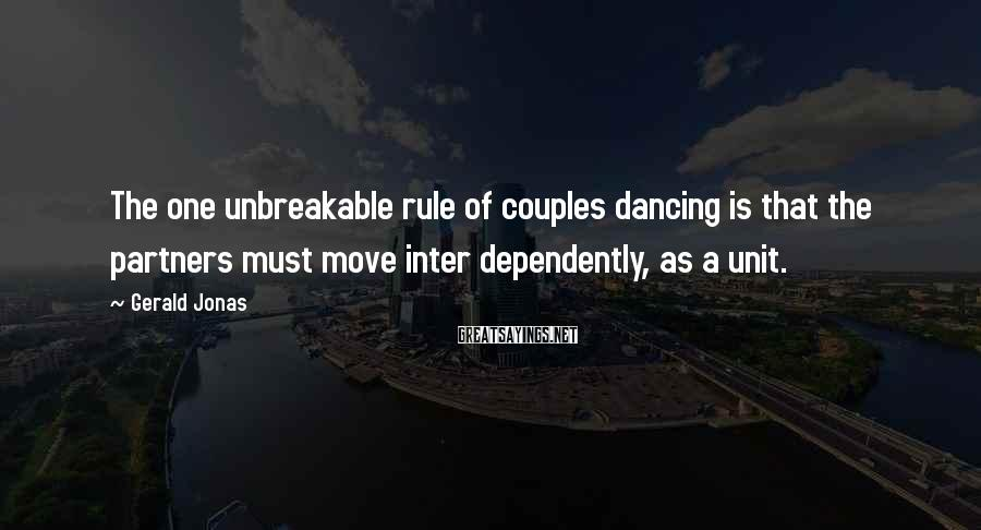 Gerald Jonas Sayings: The one unbreakable rule of couples dancing is that the partners must move inter dependently,