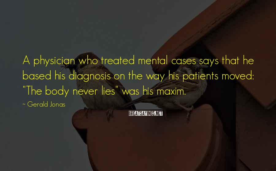 Gerald Jonas Sayings: A physician who treated mental cases says that he based his diagnosis on the way