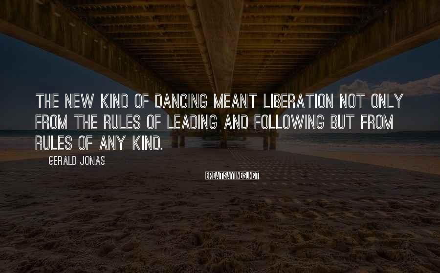 Gerald Jonas Sayings: The new kind of dancing meant liberation not only from the rules of leading and