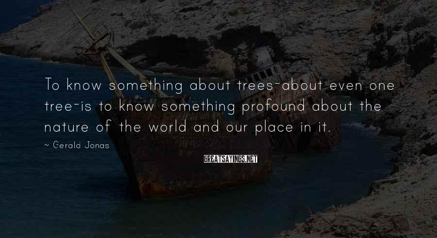 Gerald Jonas Sayings: To know something about trees-about even one tree-is to know something profound about the nature