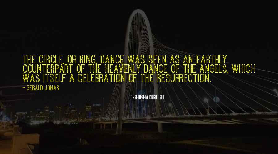 Gerald Jonas Sayings: The circle, or ring, dance was seen as an earthly counterpart of the heavenly dance