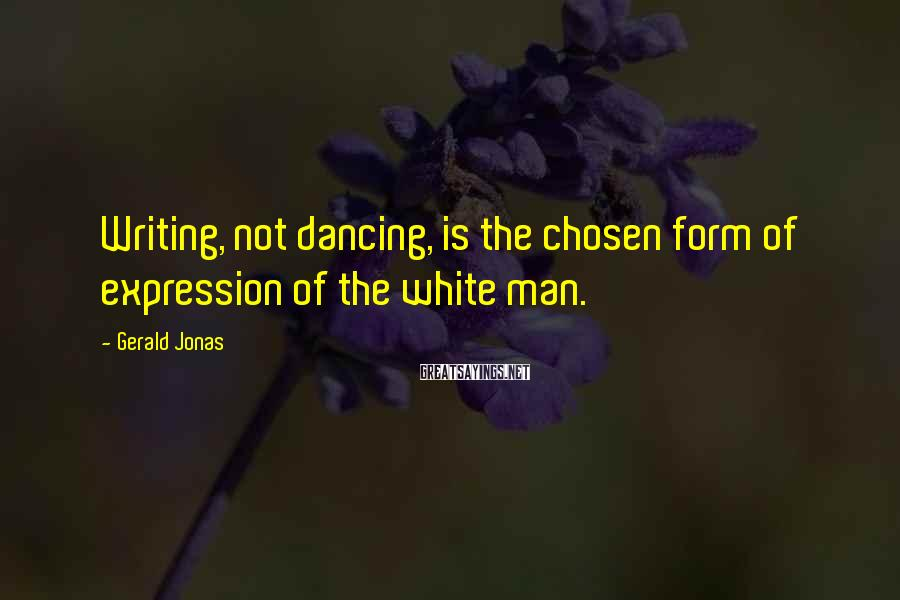Gerald Jonas Sayings: Writing, not dancing, is the chosen form of expression of the white man.