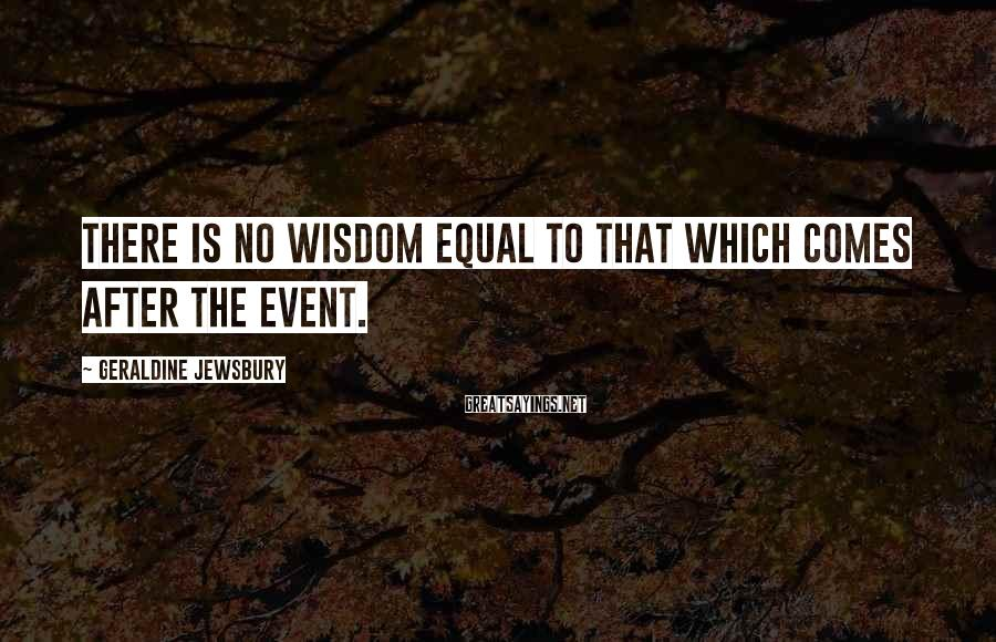 Geraldine Jewsbury Sayings: There is no wisdom equal to that which comes after the event.