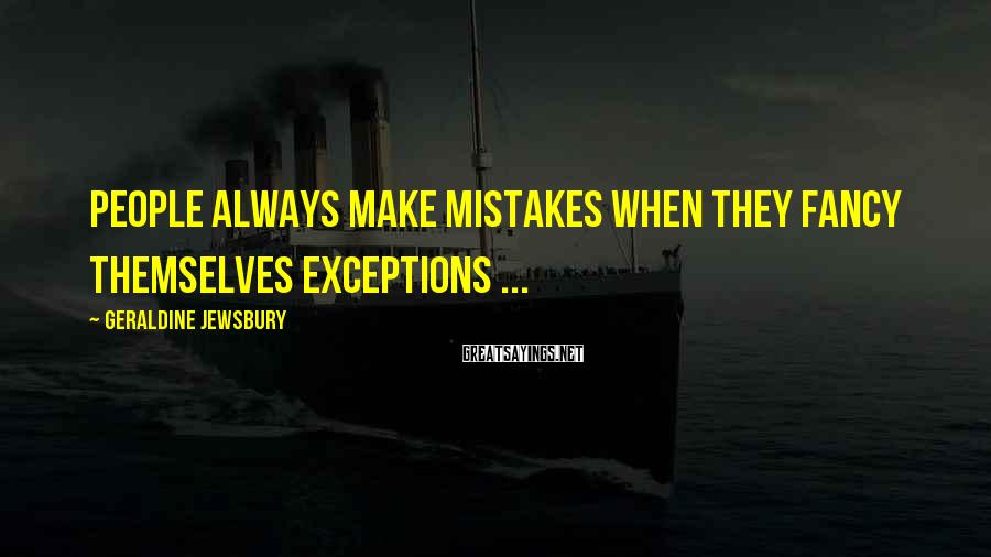 Geraldine Jewsbury Sayings: People always make mistakes when they fancy themselves exceptions ...