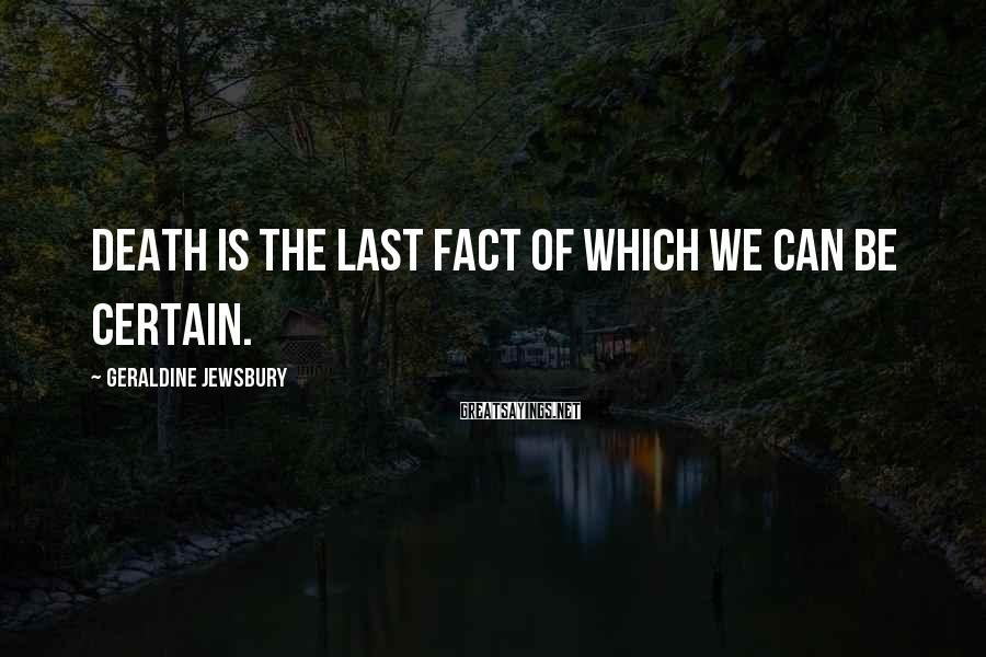 Geraldine Jewsbury Sayings: Death is the last fact of which we can be certain.
