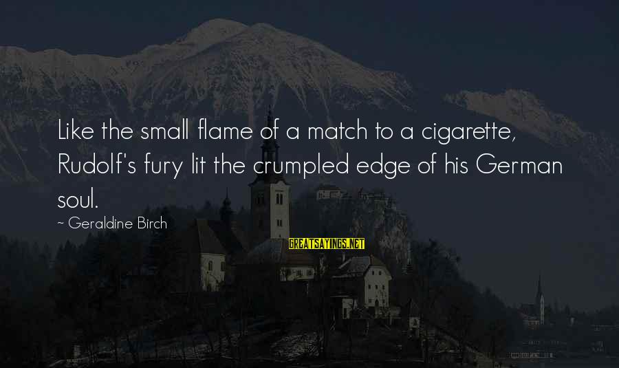 Geraldine's Sayings By Geraldine Birch: Like the small flame of a match to a cigarette, Rudolf's fury lit the crumpled