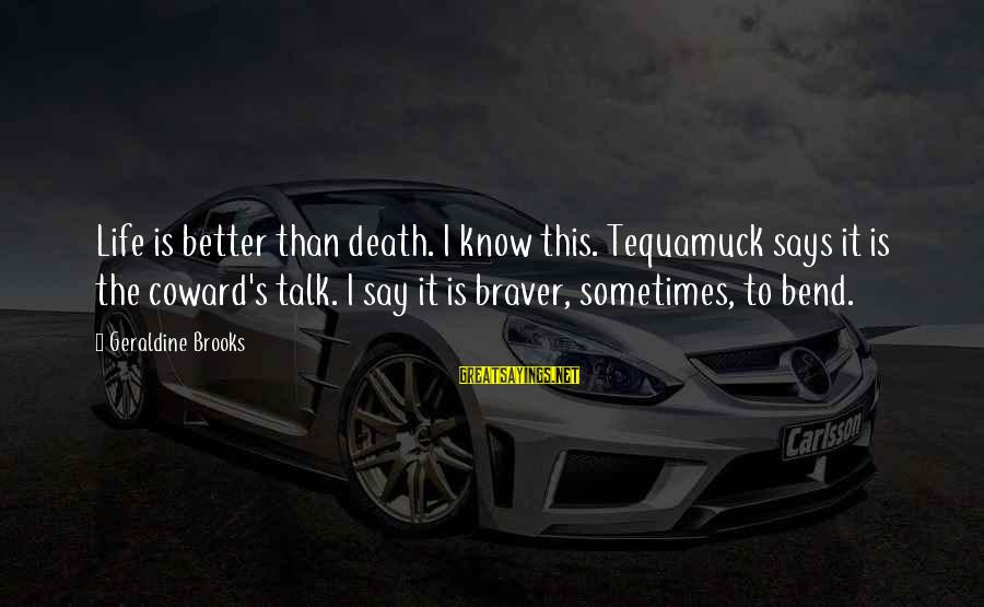 Geraldine's Sayings By Geraldine Brooks: Life is better than death. I know this. Tequamuck says it is the coward's talk.