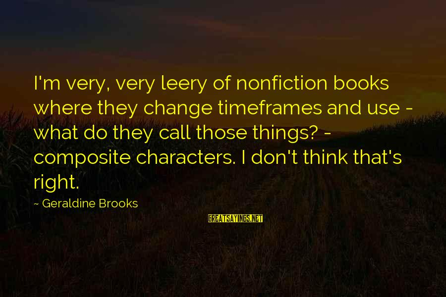 Geraldine's Sayings By Geraldine Brooks: I'm very, very leery of nonfiction books where they change timeframes and use - what