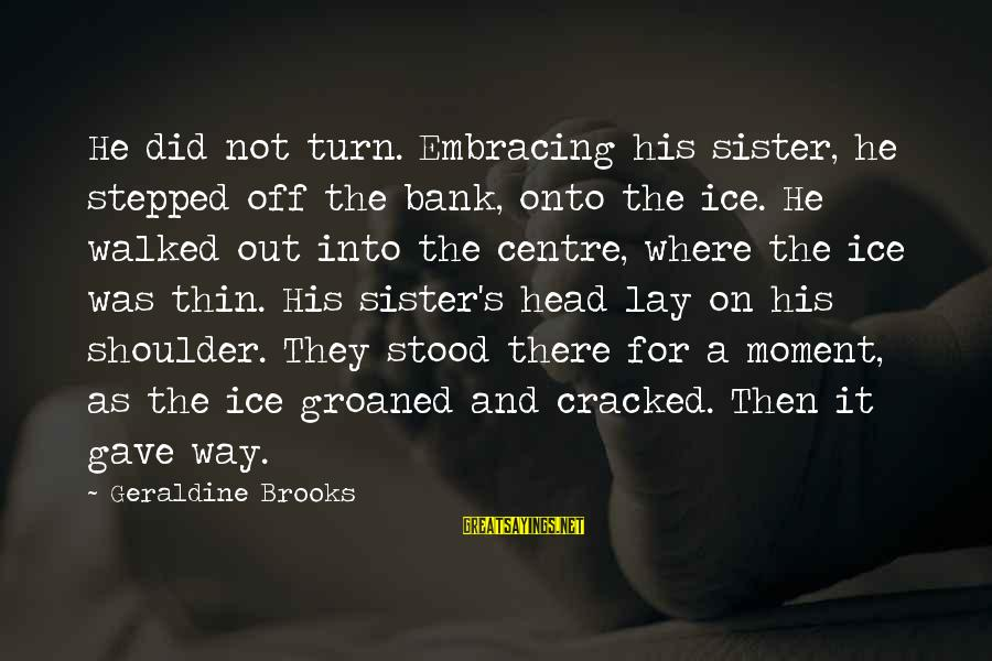 Geraldine's Sayings By Geraldine Brooks: He did not turn. Embracing his sister, he stepped off the bank, onto the ice.