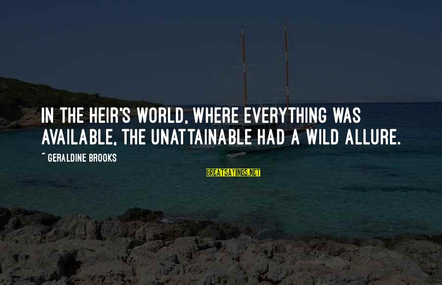 Geraldine's Sayings By Geraldine Brooks: In the heir's world, where everything was available, the unattainable had a wild allure.
