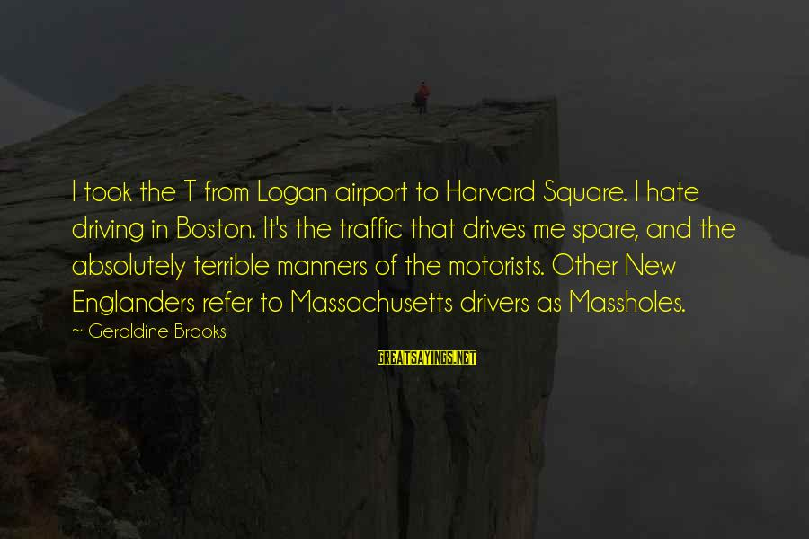 Geraldine's Sayings By Geraldine Brooks: I took the T from Logan airport to Harvard Square. I hate driving in Boston.