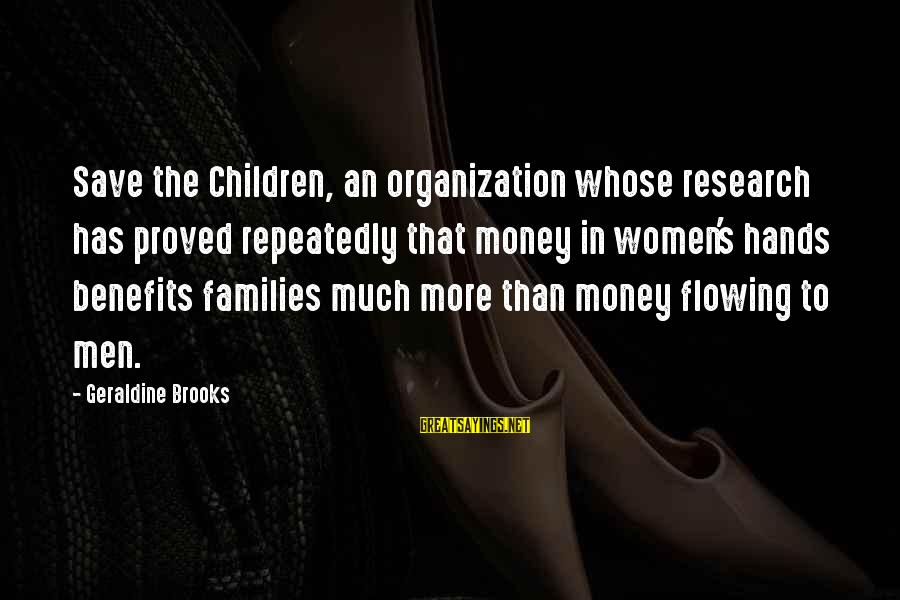 Geraldine's Sayings By Geraldine Brooks: Save the Children, an organization whose research has proved repeatedly that money in women's hands
