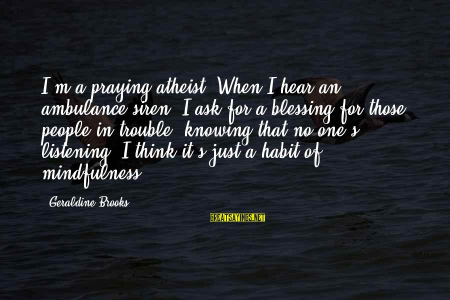 Geraldine's Sayings By Geraldine Brooks: I'm a praying atheist. When I hear an ambulance siren, I ask for a blessing