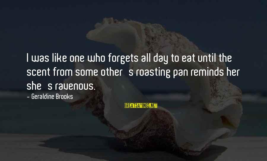 Geraldine's Sayings By Geraldine Brooks: I was like one who forgets all day to eat until the scent from some