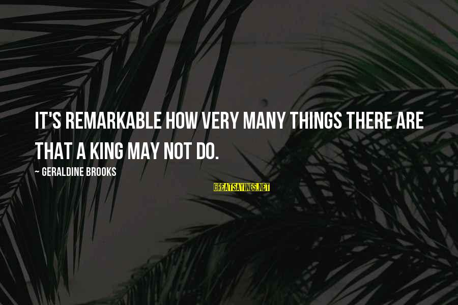Geraldine's Sayings By Geraldine Brooks: It's remarkable how very many things there are that a king may not do.