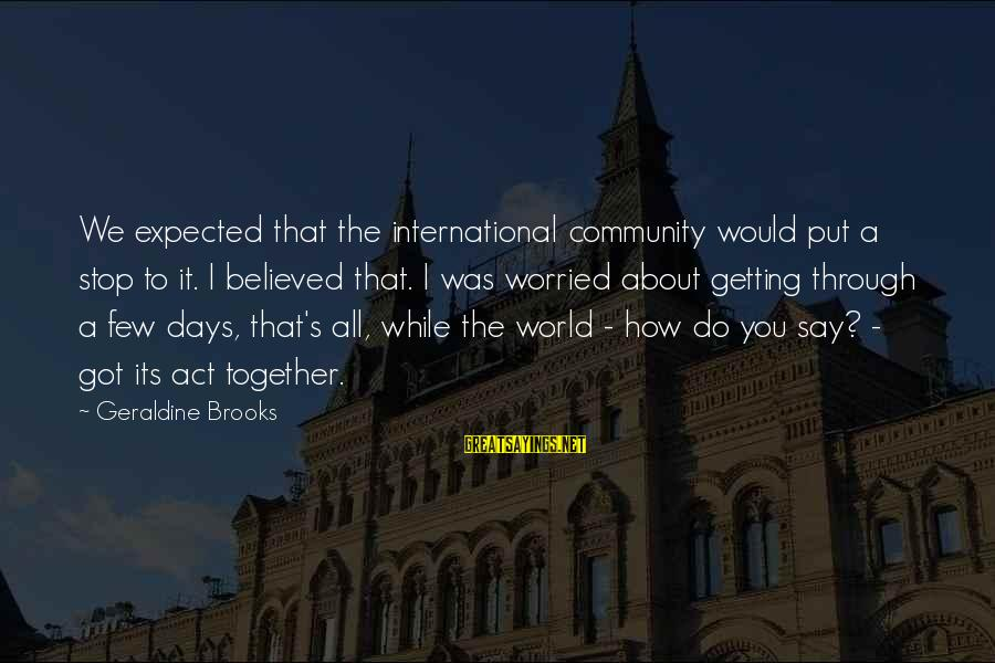 Geraldine's Sayings By Geraldine Brooks: We expected that the international community would put a stop to it. I believed that.