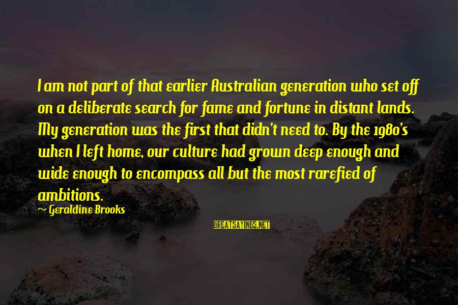 Geraldine's Sayings By Geraldine Brooks: I am not part of that earlier Australian generation who set off on a deliberate