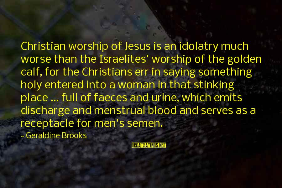 Geraldine's Sayings By Geraldine Brooks: Christian worship of Jesus is an idolatry much worse than the Israelites' worship of the