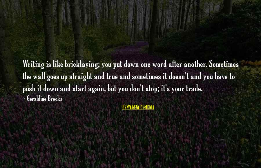 Geraldine's Sayings By Geraldine Brooks: Writing is like bricklaying; you put down one word after another. Sometimes the wall goes