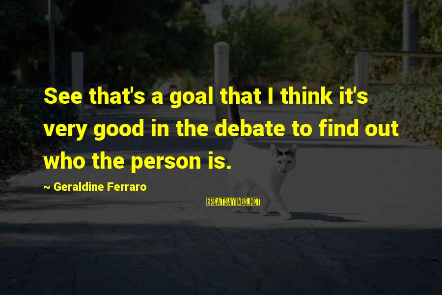 Geraldine's Sayings By Geraldine Ferraro: See that's a goal that I think it's very good in the debate to find