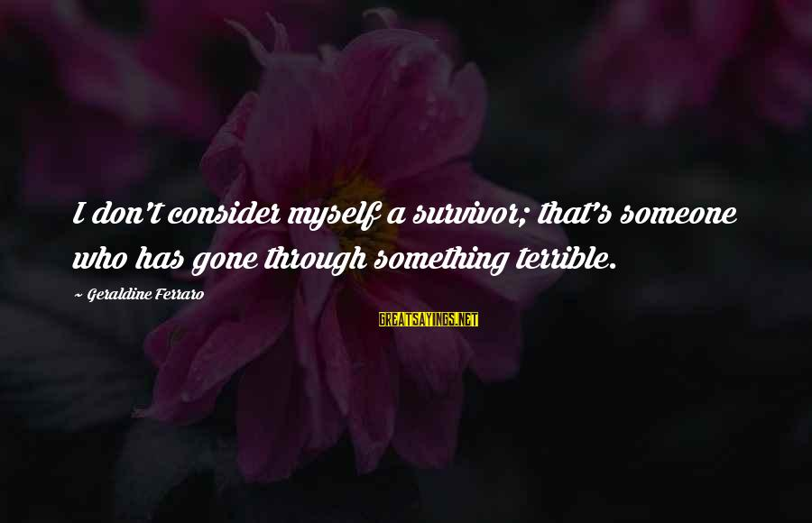 Geraldine's Sayings By Geraldine Ferraro: I don't consider myself a survivor; that's someone who has gone through something terrible.