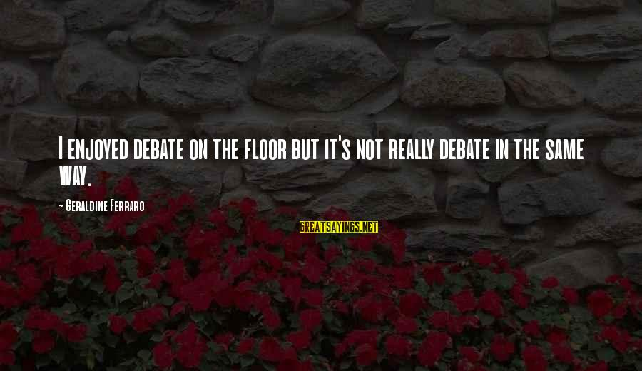 Geraldine's Sayings By Geraldine Ferraro: I enjoyed debate on the floor but it's not really debate in the same way.