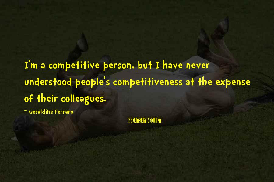 Geraldine's Sayings By Geraldine Ferraro: I'm a competitive person, but I have never understood people's competitiveness at the expense of