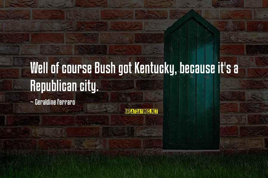 Geraldine's Sayings By Geraldine Ferraro: Well of course Bush got Kentucky, because it's a Republican city.