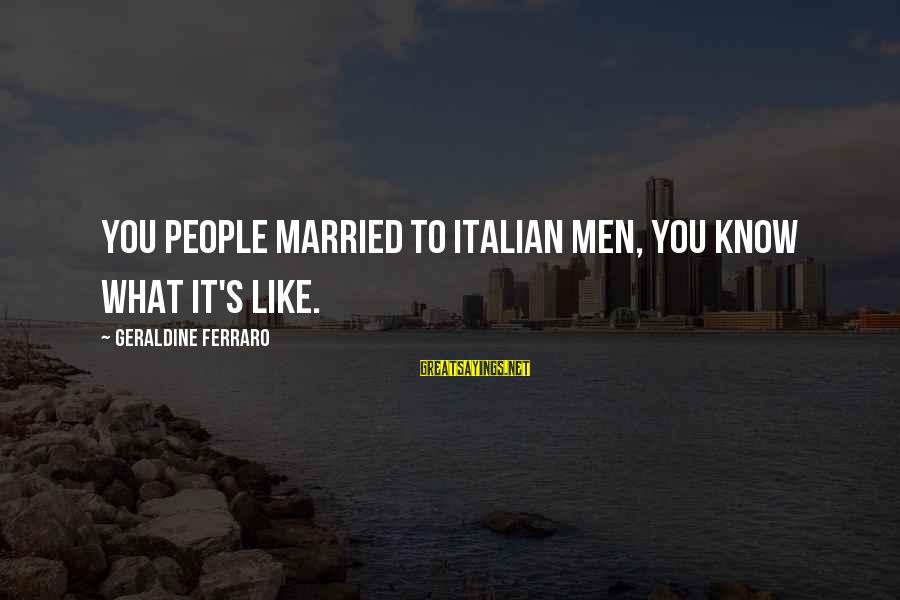 Geraldine's Sayings By Geraldine Ferraro: You people married to Italian men, you know what it's like.