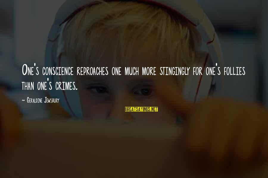 Geraldine's Sayings By Geraldine Jewsbury: One's conscience reproaches one much more stingingly for one's follies than one's crimes.