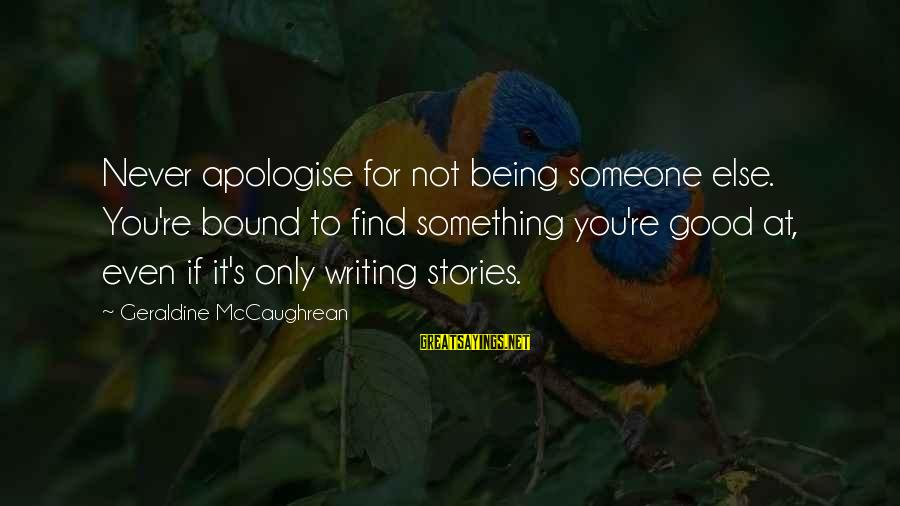Geraldine's Sayings By Geraldine McCaughrean: Never apologise for not being someone else. You're bound to find something you're good at,