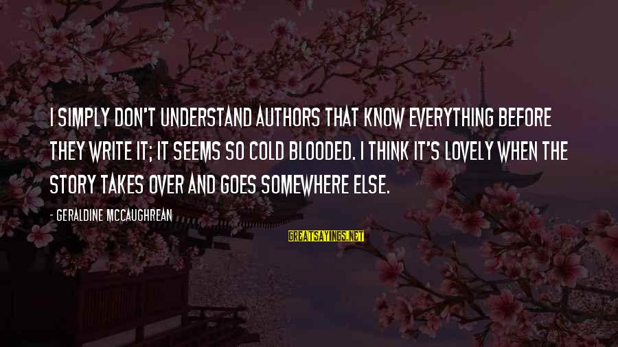 Geraldine's Sayings By Geraldine McCaughrean: I simply don't understand authors that know everything before they write it; it seems so