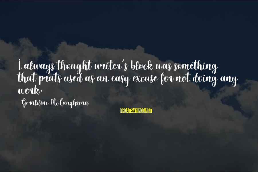 Geraldine's Sayings By Geraldine McCaughrean: I always thought writer's block was something that prats used as an easy excuse for