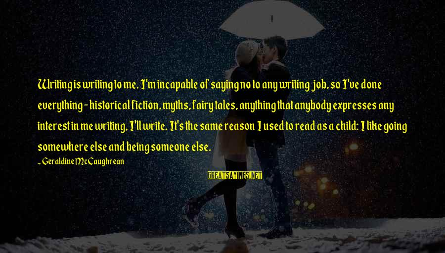 Geraldine's Sayings By Geraldine McCaughrean: Writing is writing to me. I'm incapable of saying no to any writing job, so