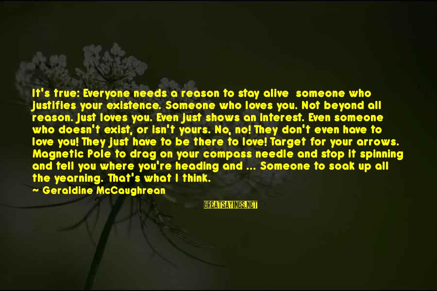 Geraldine's Sayings By Geraldine McCaughrean: It's true: Everyone needs a reason to stay alive someone who justifies your existence. Someone