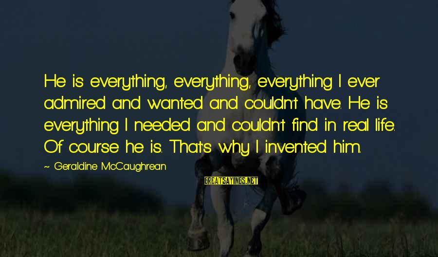Geraldine's Sayings By Geraldine McCaughrean: He is everything, everything, everything I ever admired and wanted and couldn't have. He is