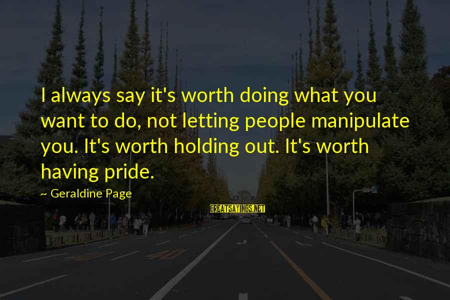 Geraldine's Sayings By Geraldine Page: I always say it's worth doing what you want to do, not letting people manipulate